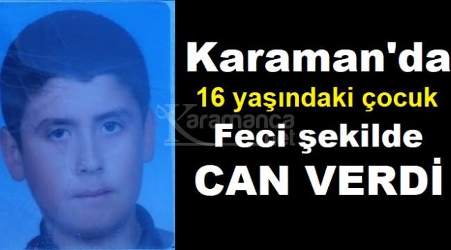 Karaman'da 16 yaşındaki çocuk feci şekilde can verdi
