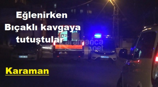 Karaman'da eğlenen gençler bıçaklı kavgaya tutuştu
