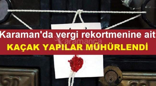 Karaman'da vergi rekortmenine ait kaçak yapılar mühürlendi