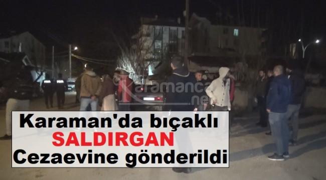 Karaman'da yakalanan bıçaklı saldırgan cezaevine gönderildi