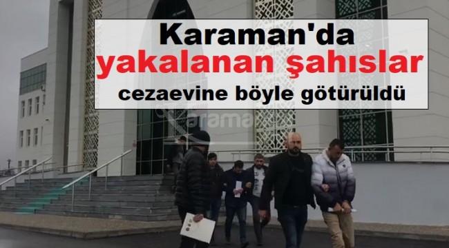 Karaman'da yakalanan şahıslar cezaevine böyle götürüldü