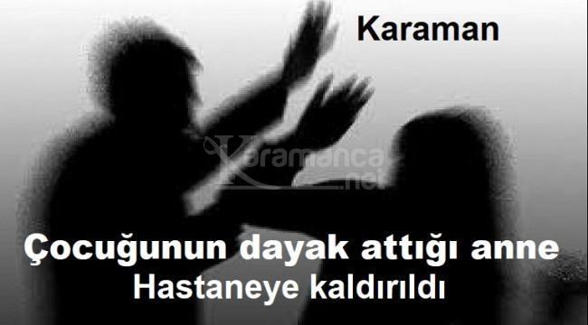Karaman'da çocuğunun dövdüğü kadın hastaneye kaldırıldı