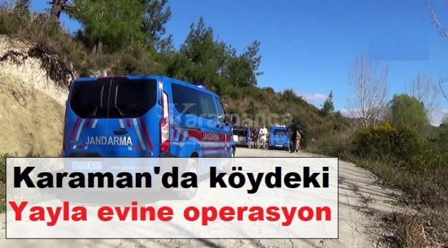 Karaman'da köydeki yayla evine operasyon