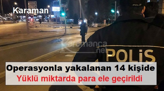 Karaman'da yakalanan 14 şahısta binlerce lira ele geçirildi