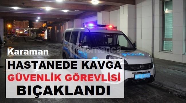 Karaman'da hastanedeki kavgada güvenlik görevlisi bıçaklandı