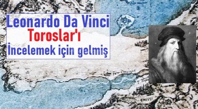 Leonardo Da Vinci Toroslar'ı incelemeye gelmiş